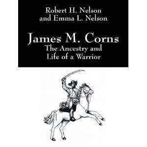 James M. Corns The Ancestry and Life of a Warrior