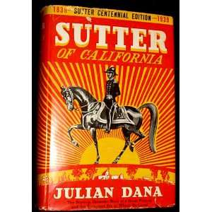 Sutter of California;: A biography by Julian Dana: Julian Dana: Books