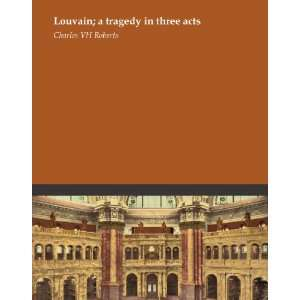 Louvain; a tragedy in three acts: Charles V. H Roberts: